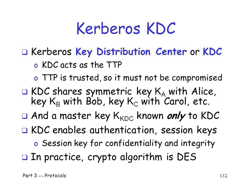 Part 3  Protocols 131 Motivation for Kerberos  Authentication using public keys o N users  N key pairs  Authentication using symmetric keys o N users requires (on the order of) N 2 keys  Symmetric key case does not scale  Kerberos based on symmetric keys but only requires N keys for N users - Security depends on TTP + No PKI is needed