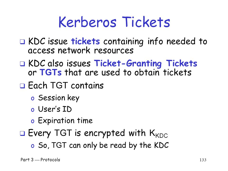 Part 3  Protocols 132 Kerberos KDC  Kerberos Key Distribution Center or KDC o KDC acts as the TTP o TTP is trusted, so it must not be compromised  KDC shares symmetric key K A with Alice, key K B with Bob, key K C with Carol, etc.