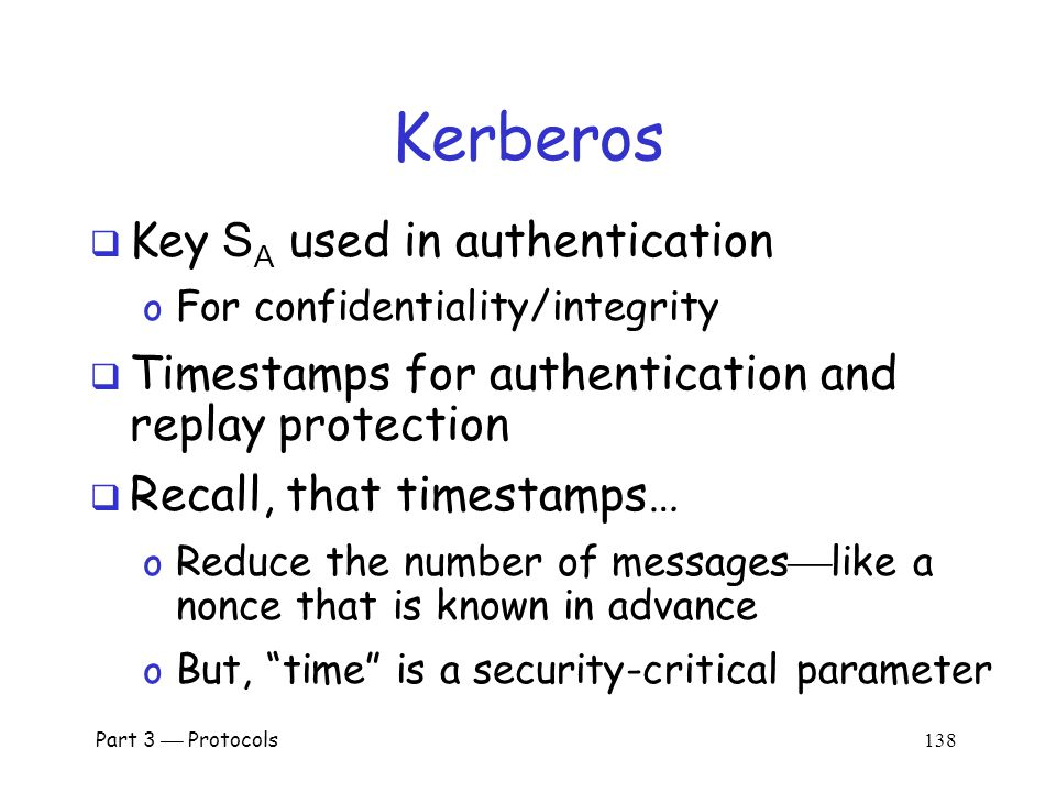 Part 3  Protocols 137 Alice Uses Ticket to Bob ticket to Bob, authenticator E(timestamp + 1, K AB )  ticket to Bob = E( Alice , K AB, K B )  authenticator = E(timestamp, K AB )  Bob decrypts ticket to Bob to get K AB which he then uses to verify timestamp Alice's Computer Bob