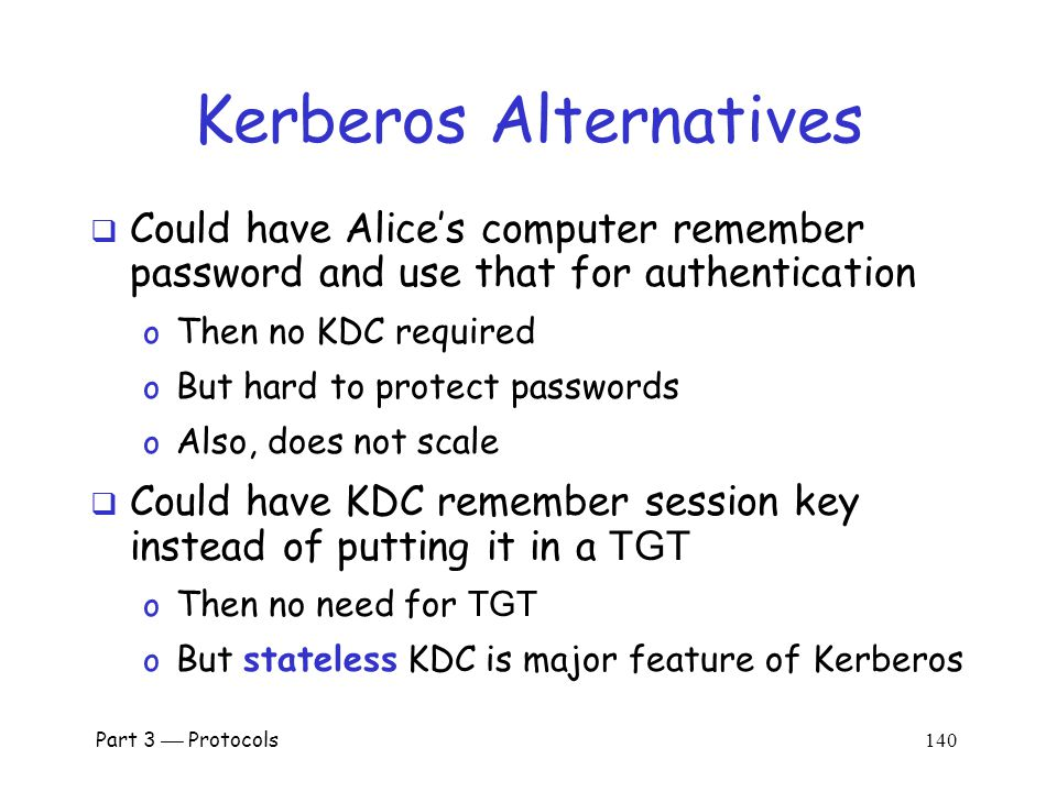 Part 3  Protocols 139 Kerberos Questions  When Alice logs in, KDC sends E(S A, TGT, K A ) where TGT = E( Alice , S A, K KDC ) Q: Why is TGT encrypted with K A .