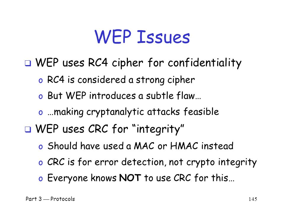 WEP Authentication  Bob is wireless access point  Key K shared by access point and all users o Key K seldom (if ever) changes  WEP has many, many, many security flaws Part 3  Protocols 144 Alice, K Bob, K Authentication Request R E(R, K)