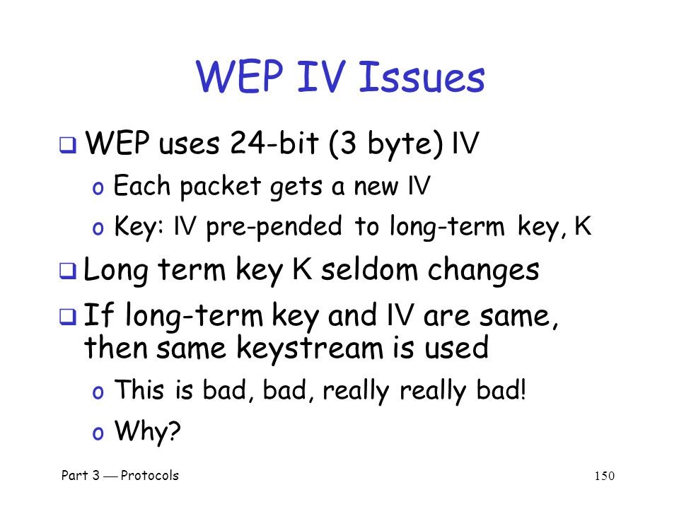 WEP Encryption  K IV = (IV,K) o That is, RC4 key is K with 3-byte IV pre-pended  Note that the IV is known to Trudy Part 3  Protocols 149 Alice, K Bob, K IV, E(packet,K IV )