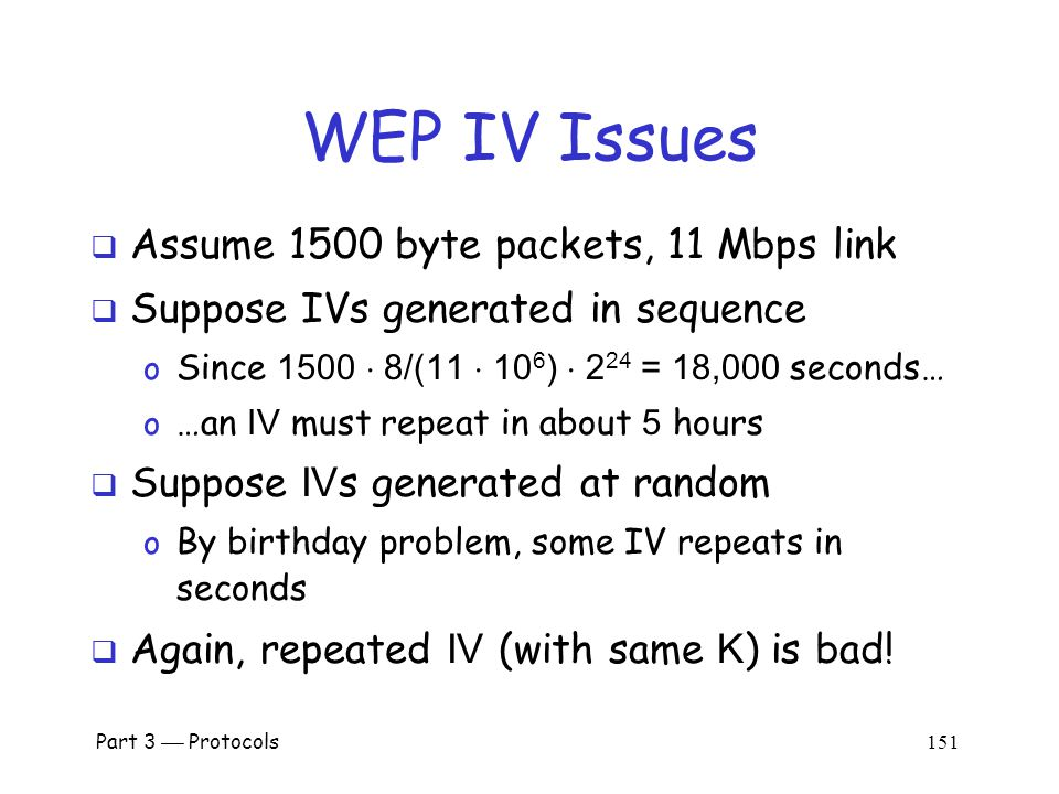 WEP IV Issues  WEP uses 24-bit (3 byte) IV o Each packet gets a new IV o Key: IV pre-pended to long-term key, K  Long term key K seldom changes  If long-term key and IV are same, then same keystream is used o This is bad, bad, really really bad.