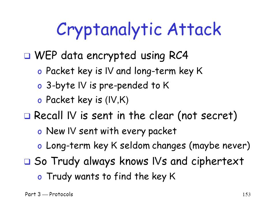 Another Active Attack  Suppose Trudy can insert traffic and observe corresponding ciphertext o Then she knows the keystream for some IV o She can decrypt any packet(s) that uses that IV  If Trudy does this many times, she can then decrypt data for lots of IV s o Remember, IV is sent in the clear  Is such an attack feasible.
