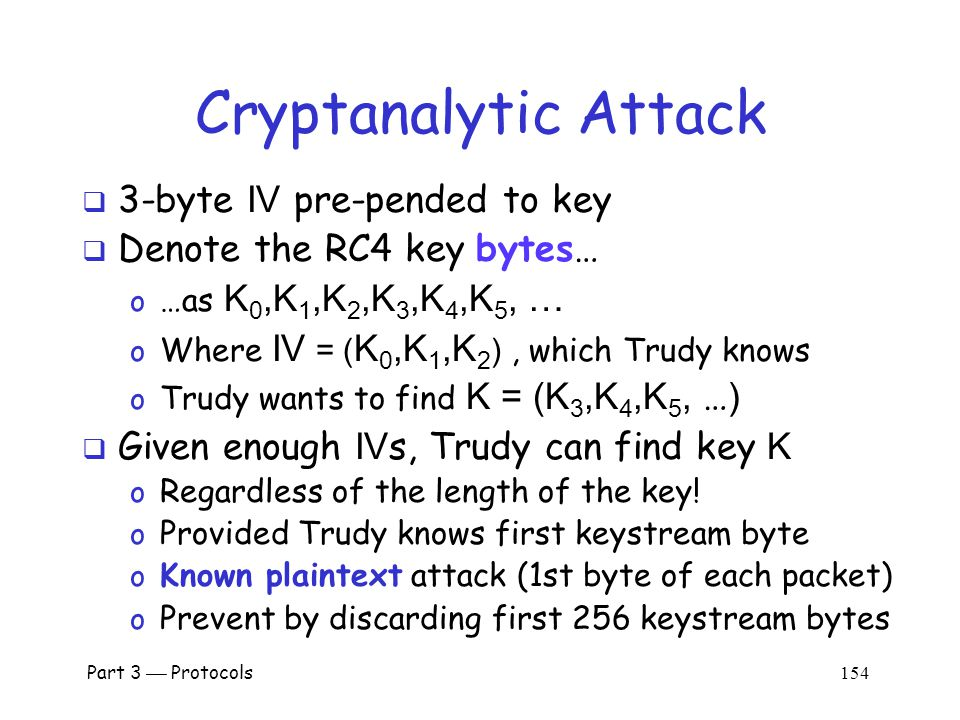 Cryptanalytic Attack  WEP data encrypted using RC4 o Packet key is IV and long-term key K o 3-byte IV is pre-pended to K o Packet key is (IV,K)  Recall IV is sent in the clear (not secret) o New IV sent with every packet o Long-term key K seldom changes (maybe never)  So Trudy always knows IV s and ciphertext o Trudy wants to find the key K Part 3  Protocols 153