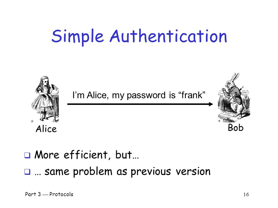 Part 3  Protocols 15 Authentication Attack Bob I'm Alice Prove it My password is frank Trudy  This is an example of a replay attack  How can we prevent a replay