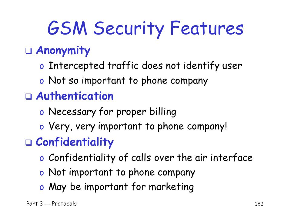 Part 3  Protocols 161 GSM Security Goals  Primary design goals o Make GSM as secure as ordinary telephone o Prevent phone cloning  Not designed to resist an active attacks o At the time this seemed infeasible o Today such an attacks are feasible…  Designers considered biggest threats to be o Insecure billing o Corruption o Other low-tech attacks