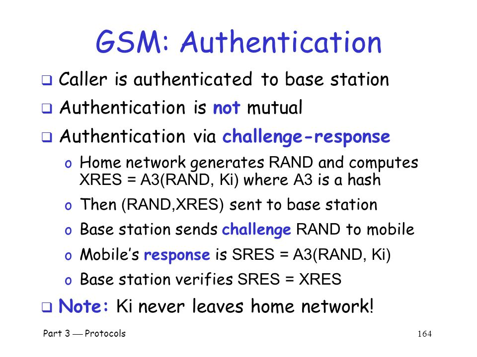 Part 3  Protocols 163 GSM: Anonymity  IMSI used to initially identify caller  Then TMSI (Temporary Mobile Subscriber ID) used o TMSI changed frequently o TMSI's encrypted when sent  Not a strong form of anonymity  But probably sufficient for most uses