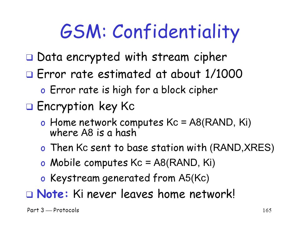 Part 3  Protocols 164 GSM: Authentication  Caller is authenticated to base station  Authentication is not mutual  Authentication via challenge-response o Home network generates RAND and computes XRES = A3(RAND, Ki) where A3 is a hash o Then (RAND,XRES) sent to base station o Base station sends challenge RAND to mobile o Mobile's response is SRES = A3(RAND, Ki) o Base station verifies SRES = XRES  Note: Ki never leaves home network!