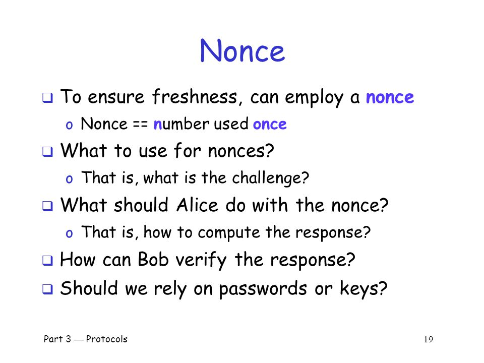 Part 3  Protocols 18 Challenge-Response  To prevent replay, use challenge-response o Goal is to ensure freshness  Suppose Bob wants to authenticate Alice o Challenge sent from Bob to Alice  Challenge is chosen so that… o Replay is not possible o Only Alice can provide the correct response o Bob can verify the response