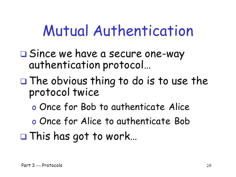 "Part 3  Protocols 25 Mutual Authentication? Alice, K Bob, K ""I'm Alice"", R E(R,K)  What's wrong with this picture?  ""Alice"" could be Trudy (or anyb"
