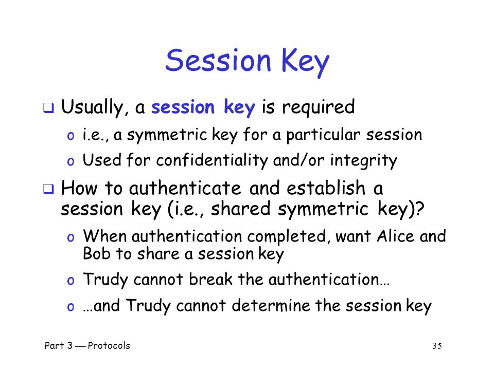 Part 3  Protocols 34 Public Keys  Generally, a bad idea to use the same key pair for encryption and signing  Instead, should have… o …one key pair for encryption/decryption… o …and a different key pair for signing/verifying signatures