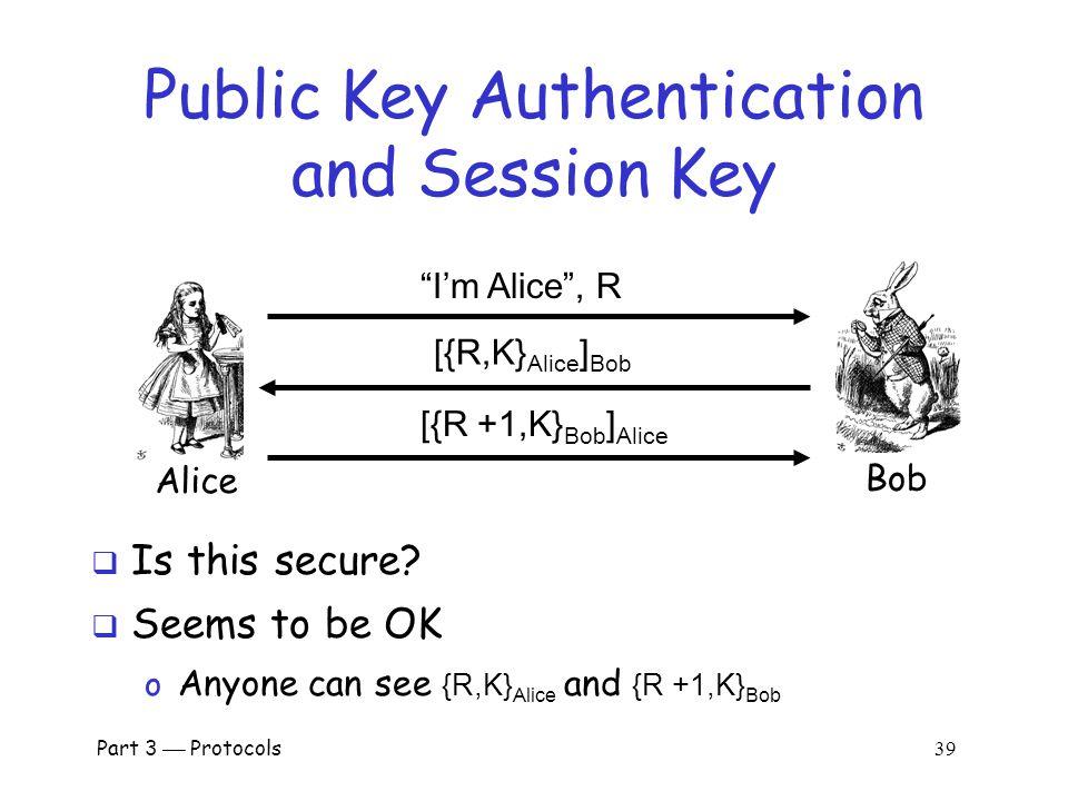 Part 3  Protocols 38 Public Key Authentication and Session Key Alice Bob I'm Alice , R {[R,K] Bob } Alice {[R +1,K] Alice } Bob  Is this secure.