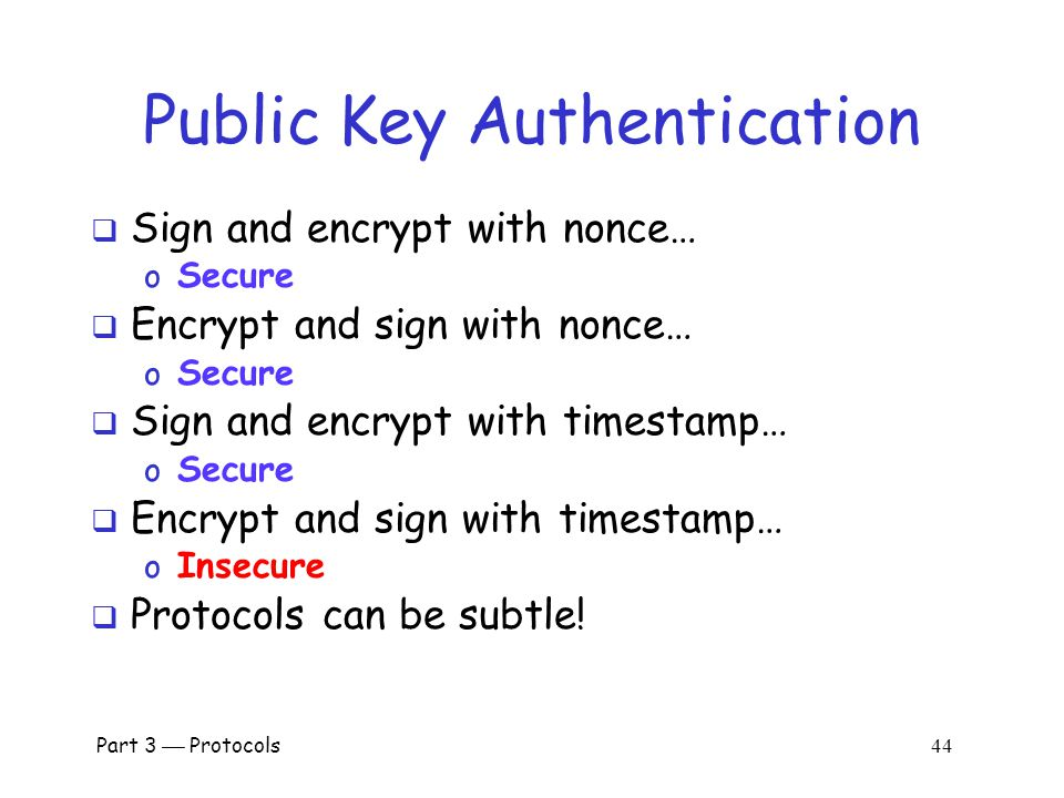Part 3  Protocols 43 Public Key Authentication with Timestamp T Bob I'm Trudy , [{T, K} Bob ] Trudy [{T +1, K} Trudy ] Bob Trudy  Trudy obtains Alice-Bob session key K  Note: Trudy must act within clock skew
