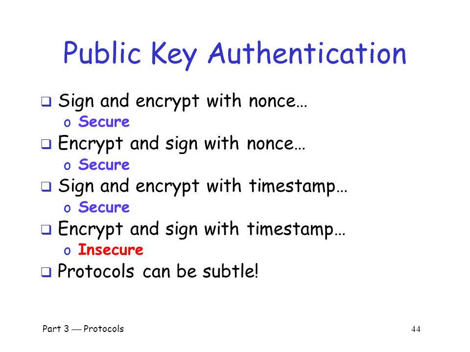 Part 3  Protocols 43 Public Key Authentication with Timestamp T Bob I'm Trudy , [{T, K} Bob ] Trudy [{T +1, K} Trudy ] Bob Trudy  Trudy obtains Alice-Bob session key K  Note: Trudy must act within clock skew