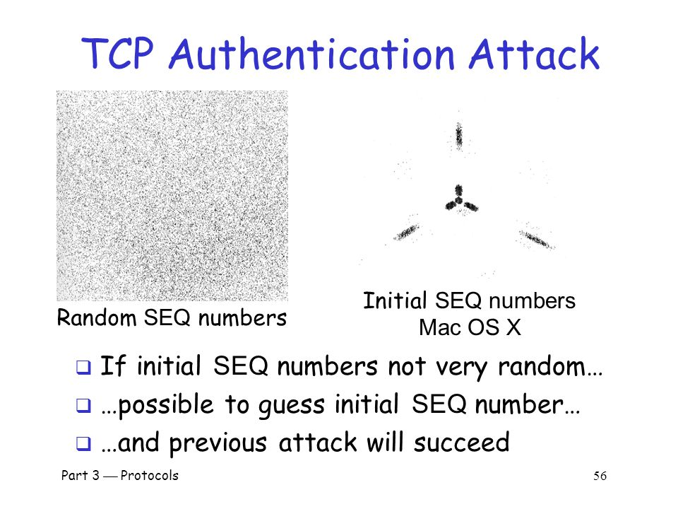 Part 3  Protocols 55 TCP Authentication Attack Alice Bob Trudy 1. SYN, SEQ = t (as Trudy) 2. SYN, ACK = t+1, SEQ = b 1 3. SYN, SEQ = t (as Alice) 4.