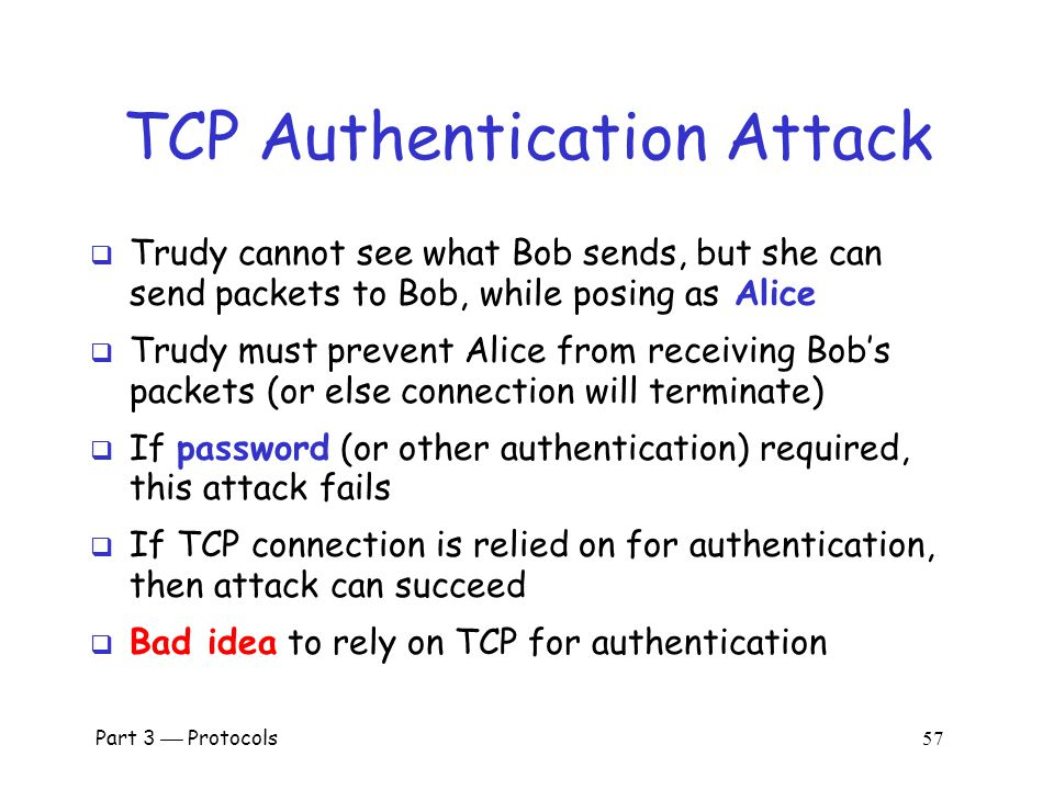Part 3  Protocols 56 TCP Authentication Attack Random SEQ numbers Initial SEQ numbers Mac OS X  If initial SEQ numbers not very random…  …possible to guess initial SEQ number…  …and previous attack will succeed