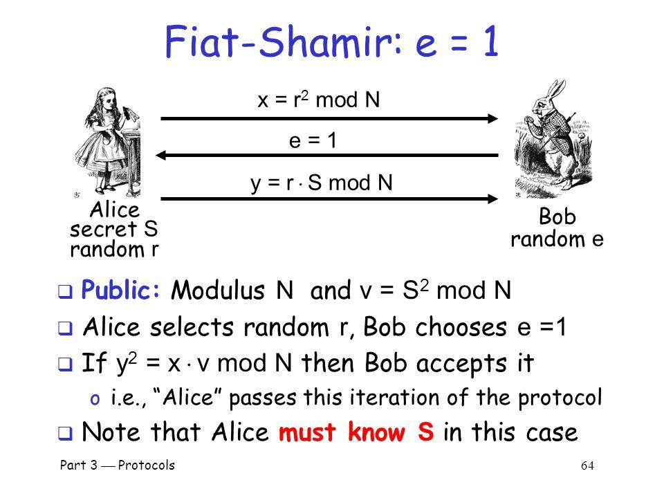 Part 3  Protocols 63 Fiat-Shamir  Public: Modulus N and v = S 2 mod N  Alice selects random r, Bob chooses e  {0,1}  Bob verifies: y 2 = x  v e mod N o Why.