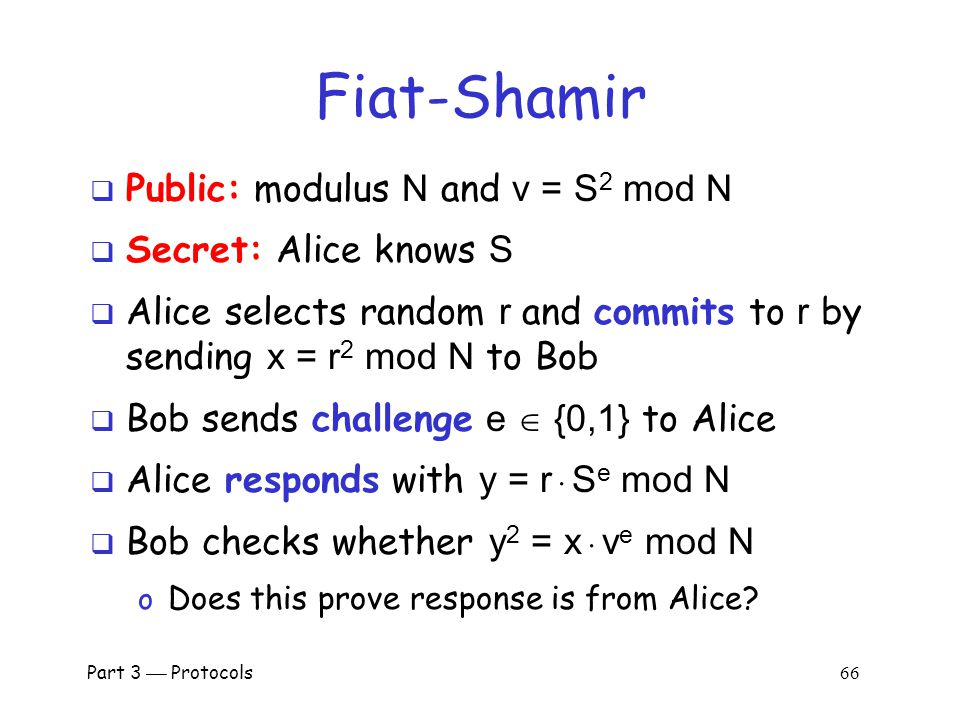 Part 3  Protocols 65 Fiat-Shamir: e = 0  Public: Modulus N and v = S 2 mod N  Alice selects random r, Bob chooses e = 0  Bob checks if y 2 = x mod N  Alice does not need to know S in this case.