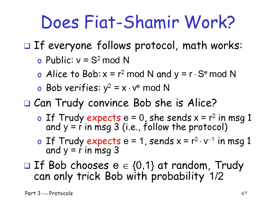 Part 3  Protocols 66 Fiat-Shamir  Public: modulus N and v = S 2 mod N  Secret: Alice knows S  Alice selects random r and commits to r by sending x = r 2 mod N to Bob  Bob sends challenge e  {0,1} to Alice  Alice responds with y = r  S e mod N  Bob checks whether y 2 = x  v e mod N o Does this prove response is from Alice