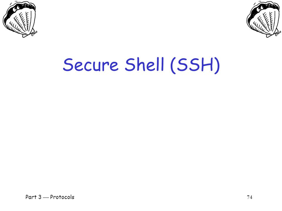 Part 3  Protocols 73 Real-World Protocols  Next, we look at real protocols o SSH  a simple & useful security protocol o SSL  practical security on the Web o IPSec  security at the IP layer o Kerberos  symmetric key, single sign-on o WEP  Swiss cheese of security protocols o GSM  mobile phone (in)security