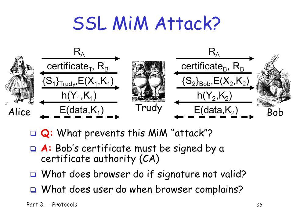Part 3  Protocols 85 SSL Authentication  Alice authenticates Bob, not vice-versa o How does client authenticate server.