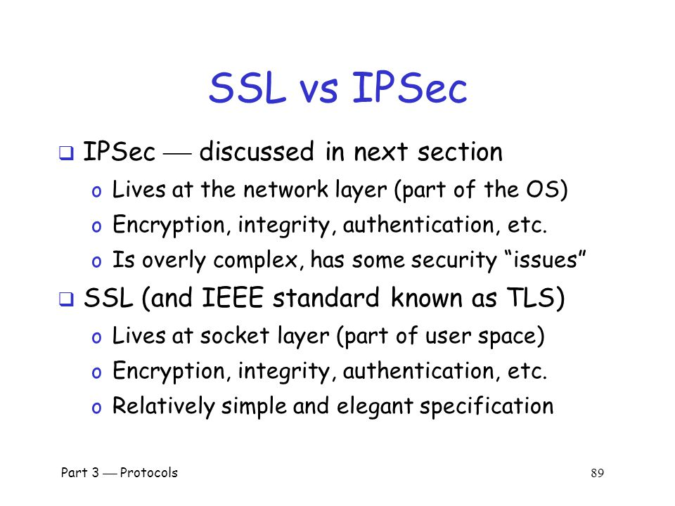 Part 3  Protocols 88 SSL Connection Alice Bob session-ID, cipher list, R A session-ID, cipher, R B, h(msgs,SRVR,K) h(msgs,CLNT,K) Protected data  Assuming SSL session exists  So, S is already known to Alice and Bob  Both sides must remember session-ID  Again, K = h(S,R A,R B )  No public key operations.