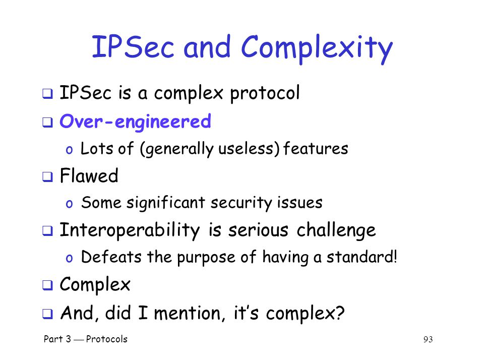 Part 3  Protocols 92 IPSec and SSL  IPSec lives at the network layer  IPSec is transparent to applications application transport network link physi