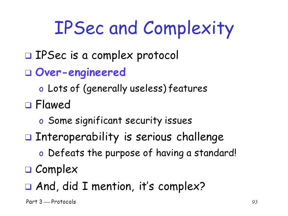 Part 3  Protocols 92 IPSec and SSL  IPSec lives at the network layer  IPSec is transparent to applications application transport network link physical SSL OS User NIC IPSec