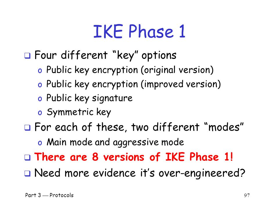 Part 3  Protocols 96 IKE  IKE has 2 phases o Phase 1  IKE security association (SA) o Phase 2  AH/ESP security association  Phase 1 is comparable to SSL session  Phase 2 is comparable to SSL connection  Not an obvious need for two phases in IKE  If multiple Phase 2's do not occur, then it is more costly to have two phases!
