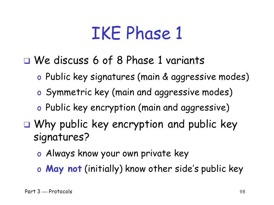 Part 3  Protocols 97 IKE Phase 1  Four different key options o Public key encryption (original version) o Public key encryption (improved version) o Public key signature o Symmetric key  For each of these, two different modes o Main mode and aggressive mode  There are 8 versions of IKE Phase 1.