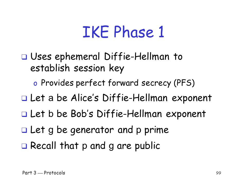 Part 3  Protocols 98 IKE Phase 1  We discuss 6 of 8 Phase 1 variants o Public key signatures (main & aggressive modes) o Symmetric key (main and aggressive modes) o Public key encryption (main and aggressive)  Why public key encryption and public key signatures.