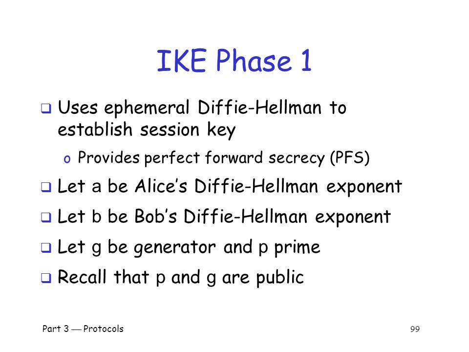 Part 3  Protocols 98 IKE Phase 1  We discuss 6 of 8 Phase 1 variants o Public key signatures (main & aggressive modes) o Symmetric key (main and aggressive modes) o Public key encryption (main and aggressive)  Why public key encryption and public key signatures.