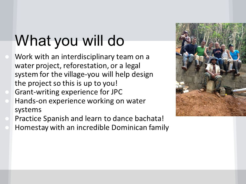 What you will do ● Work with an interdisciplinary team on a water project, reforestation, or a legal system for the village-you will help design the project so this is up to you.