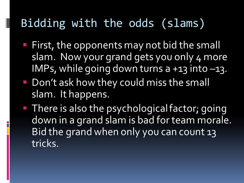  First, the opponents may not bid the small slam. Now your grand gets you only 4 more IMPs, while going down turns a +13 into –13.  Don't ask how th
