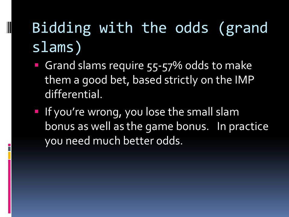 Bidding with the odds (grand slams)  Grand slams require 55-57% odds to make them a good bet, based strictly on the IMP differential.  If you're wro