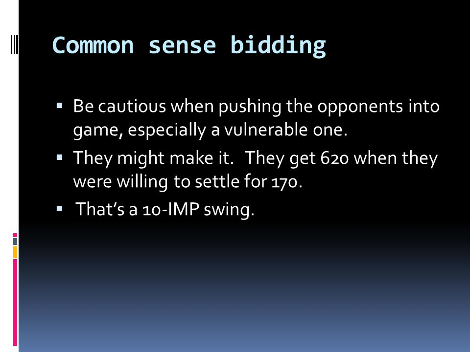 Common sense bidding  Be cautious when pushing the opponents into game, especially a vulnerable one.