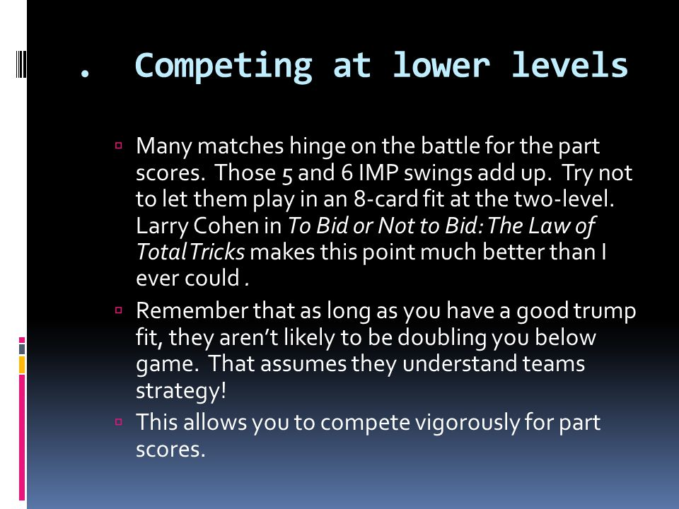 . Competing at lower levels  Many matches hinge on the battle for the part scores. Those 5 and 6 IMP swings add up. Try not to let them play in an 8-