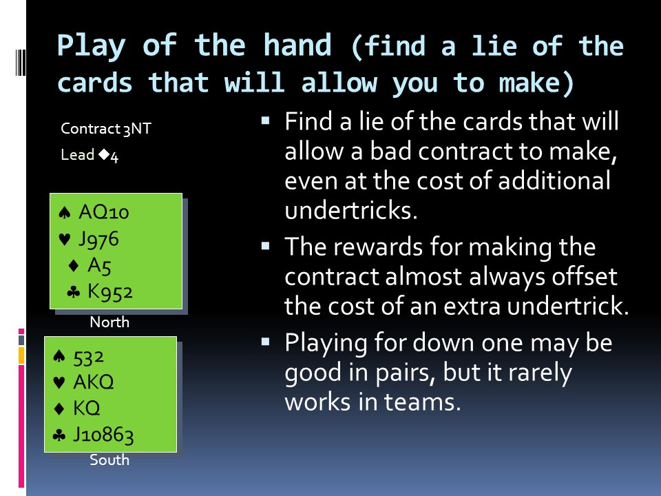 Play of the hand (find a lie of the cards that will allow you to make) Contract 3NT Lead  4  Find a lie of the cards that will allow a bad contract to make, even at the cost of additional undertricks.