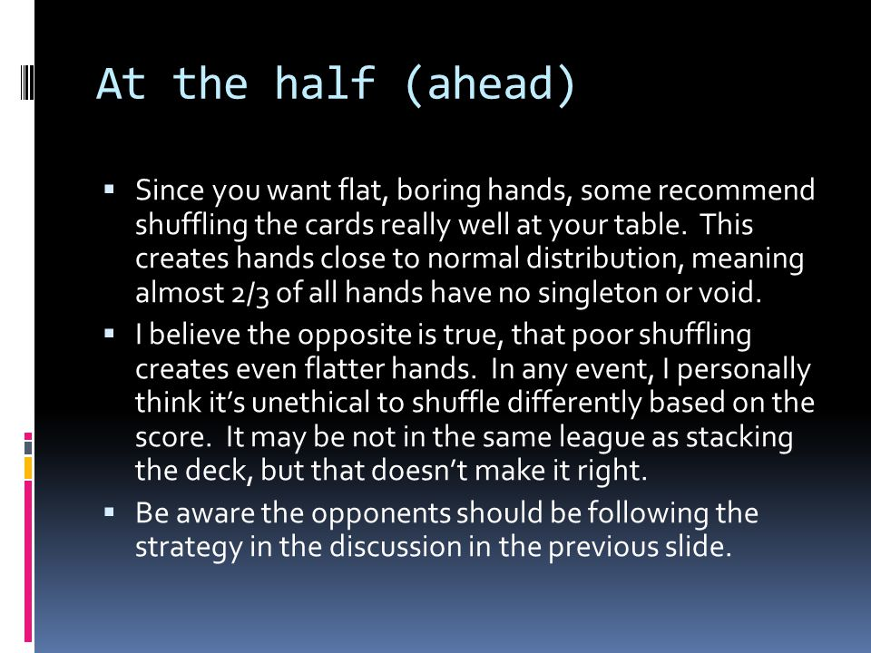At the half (ahead)  Since you want flat, boring hands, some recommend shuffling the cards really well at your table. This creates hands close to nor