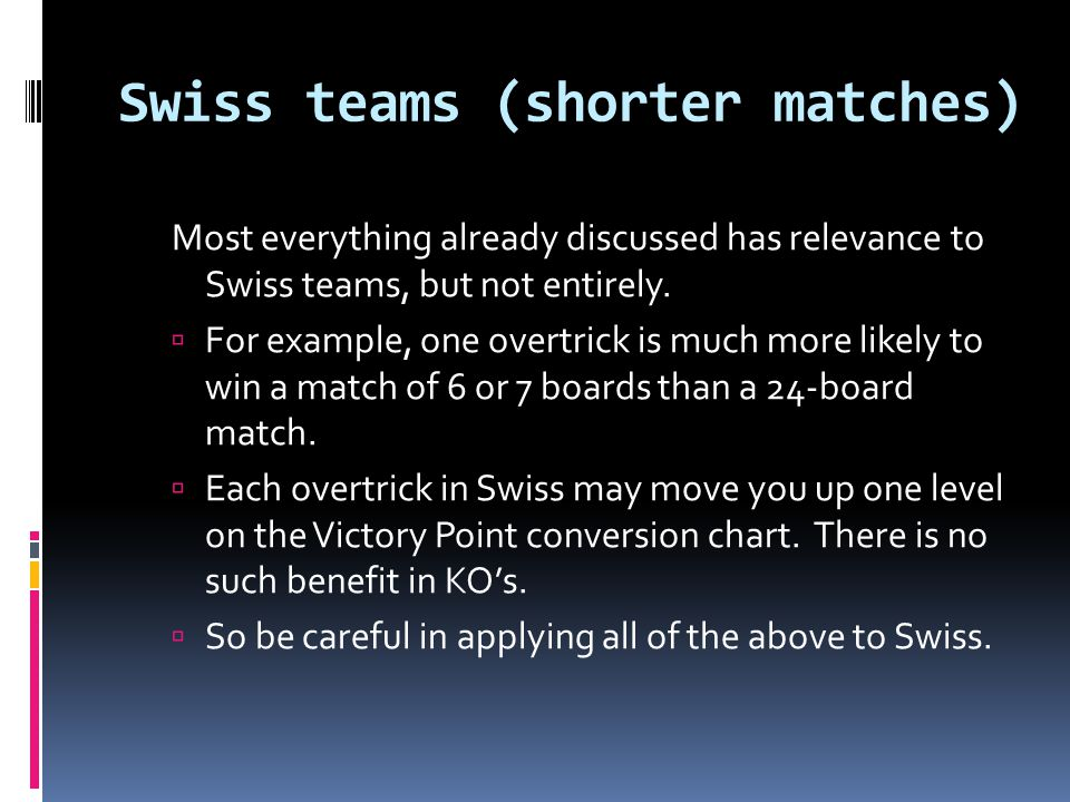 Swiss teams (shorter matches) Most everything already discussed has relevance to Swiss teams, but not entirely.  For example, one overtrick is much m