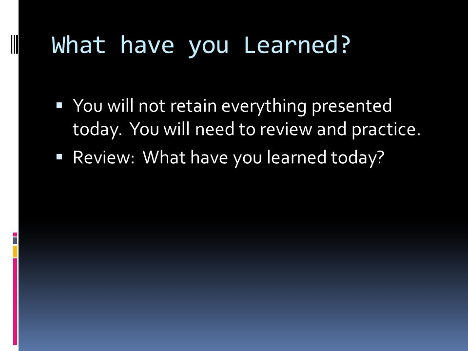 What have you Learned?  You will not retain everything presented today. You will need to review and practice.  Review: What have you learned today?