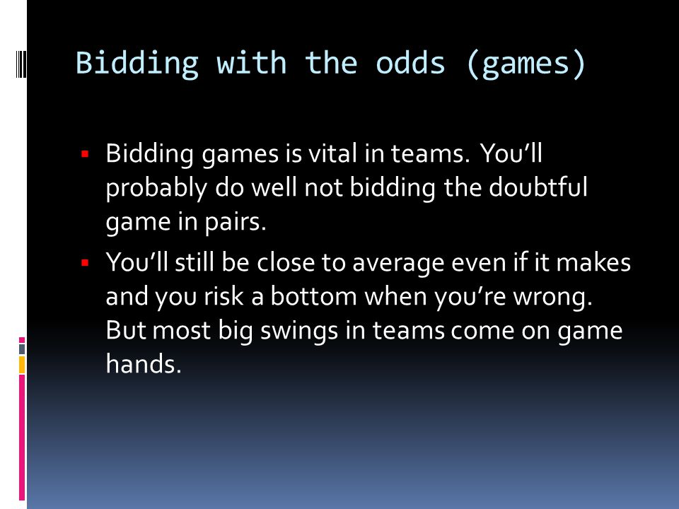 Bidding with the odds (games)  Bidding games is vital in teams. You'll probably do well not bidding the doubtful game in pairs.  You'll still be clo