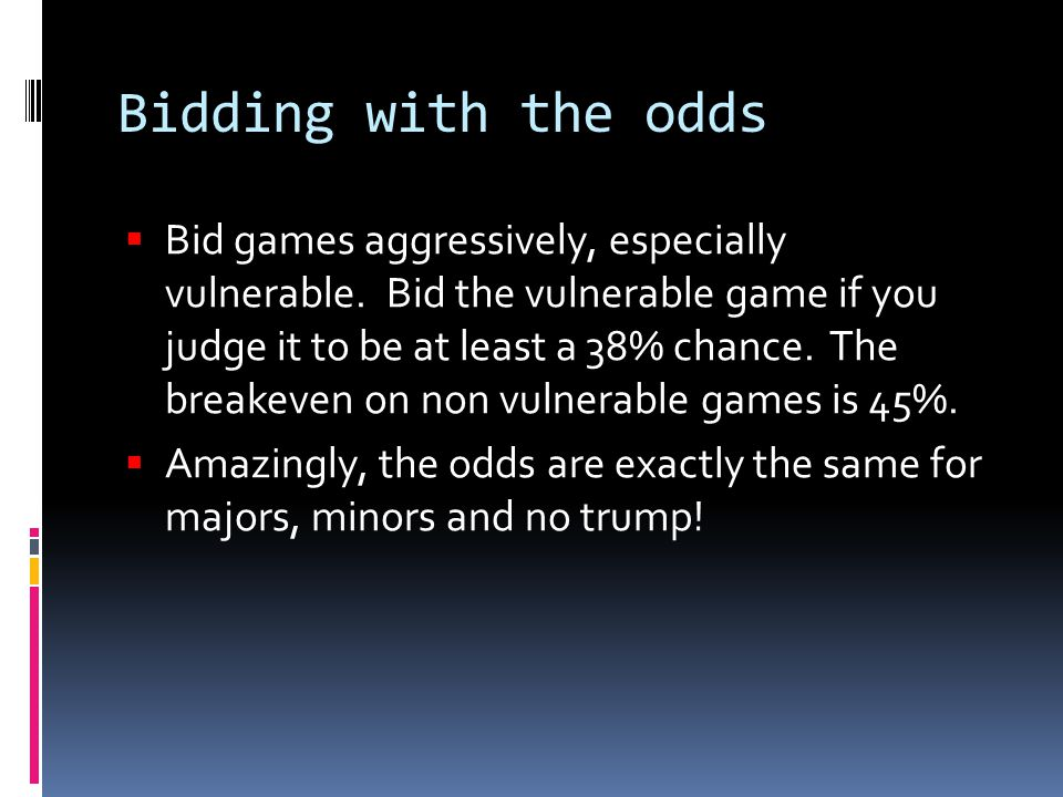 Bidding with the odds  Bid games aggressively, especially vulnerable.