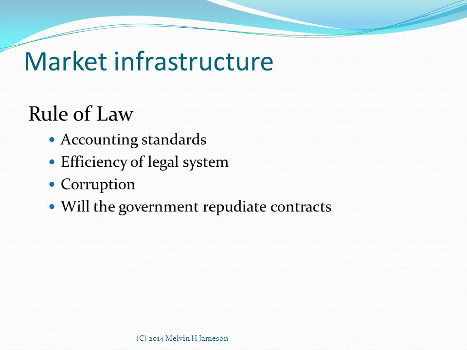 Market infrastructure Rule of Law Accounting standards Efficiency of legal system Corruption Will the government repudiate contracts (C) 2014 Melvin H
