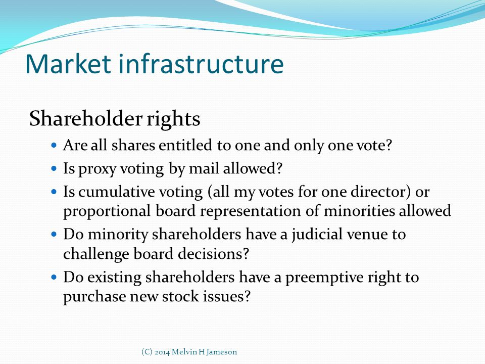 Market infrastructure Shareholder rights Are all shares entitled to one and only one vote? Is proxy voting by mail allowed? Is cumulative voting (all