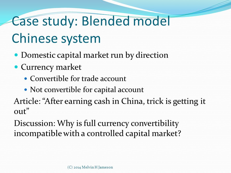 Case study: Blended model Chinese system Domestic capital market run by direction Currency market Convertible for trade account Not convertible for ca