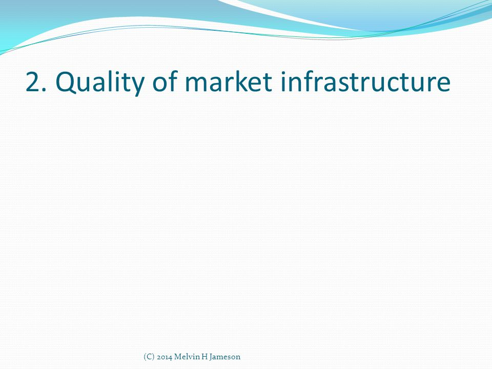 2. Quality of market infrastructure (C) 2014 Melvin H Jameson