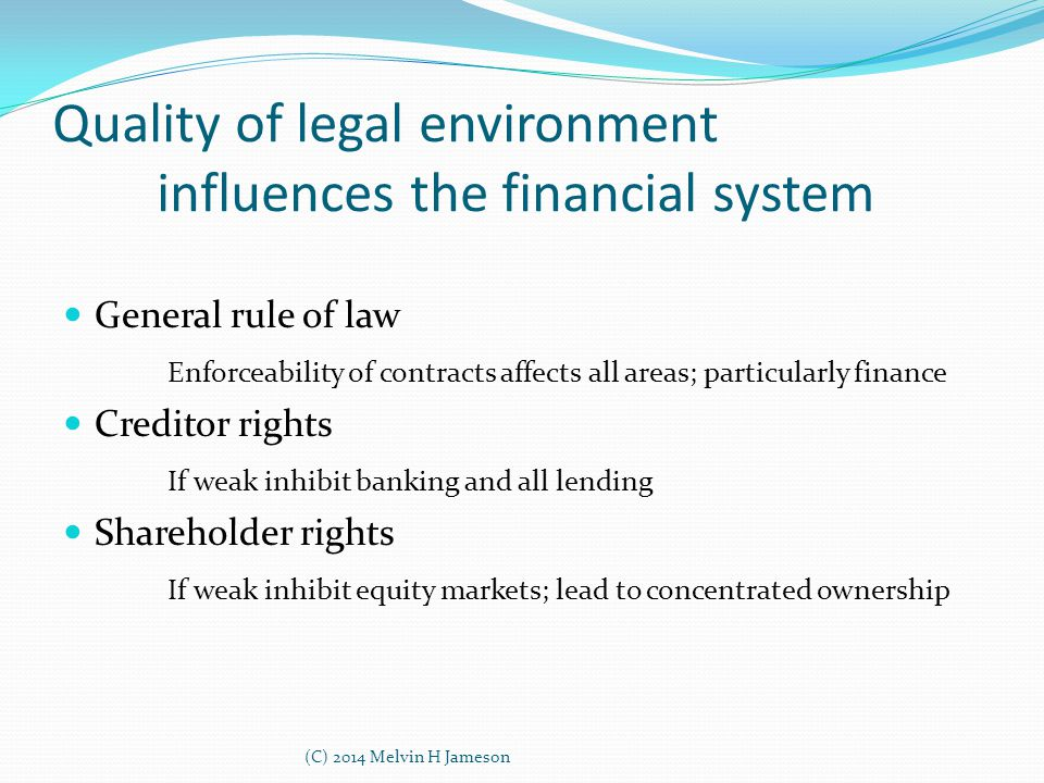 Quality of legal environment influences the financial system General rule of law Enforceability of contracts affects all areas; particularly finance C