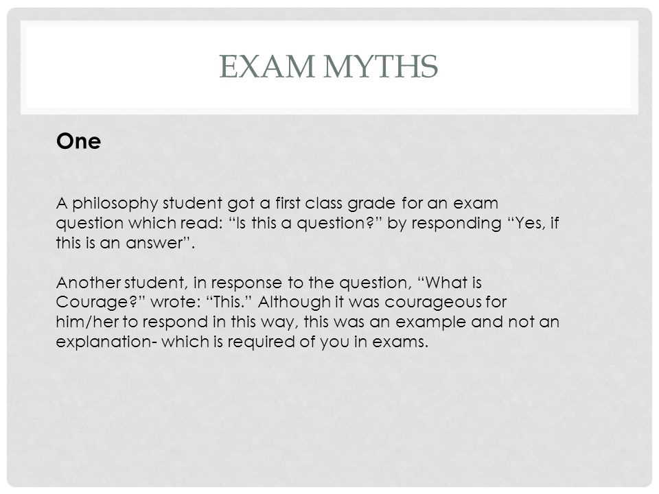 """EXAM MYTHS One A philosophy student got a first class grade for an exam question which read: """"Is this a question?"""" by responding """"Yes, if this is an a"""